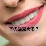話すとき下の歯が見える